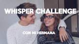 WHISPER CHALLENGE CON MI HERMANA Alex